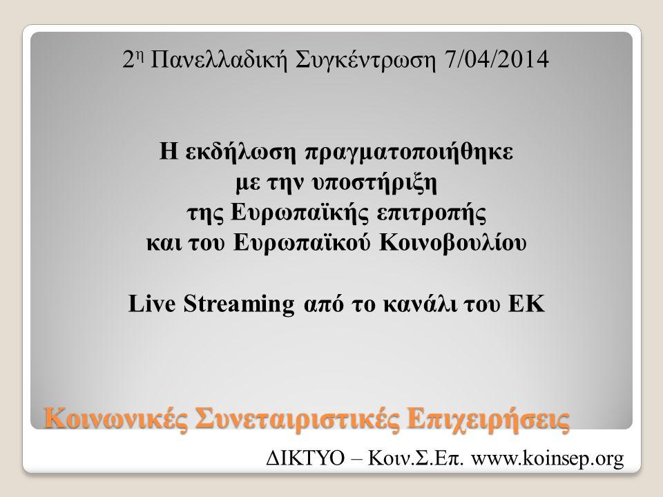 Κοινωνικές Συνεταιριστικές Επιχειρήσεις 2 η Πανελλαδική Συγκέντρωση 7/04/2014 Η εκδήλωση πραγματοποιήθηκε με την υποστήριξη της Ευρωπαϊκής επιτροπής και του Ευρωπαϊκού Κοινοβουλίου Live Streaming από το κανάλι του ΕΚ ΔΙΚΤΥΟ – Κοιν.Σ.Επ.