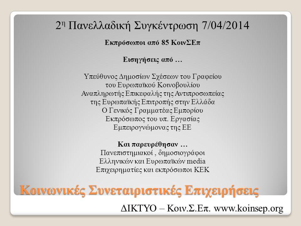 Κοινωνικές Συνεταιριστικές Επιχειρήσεις 2 η Πανελλαδική Συγκέντρωση 7/04/2014 Εκπρόσωποι από 85 ΚοινΣΕπ Εισηγήσεις από … Υπεύθυνος Δημοσίων Σχέσεων του Γραφείου του Ευρωπαϊκού Κοινοβουλίου Αναπληρωτής Επικεφαλής της Αντιπροσωπείας της Ευρωπαϊκής Επιτροπής στην Ελλάδα Ο Γενικός Γραμματέας Εμπορίου Εκπρόσωπος του υπ.
