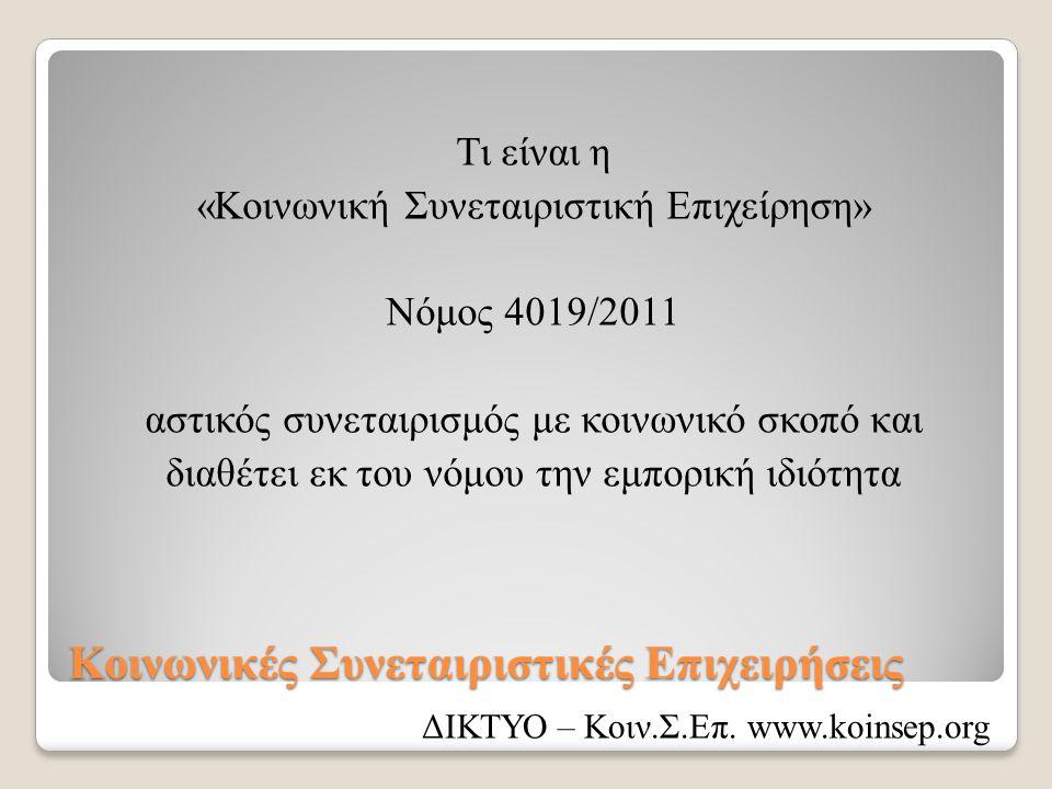 Κοινωνικές Συνεταιριστικές Επιχειρήσεις Τι είναι η «Κοινωνική Συνεταιριστική Επιχείρηση» Νόμος 4019/2011 αστικός συνεταιρισμός με κοινωνικό σκοπό και διαθέτει εκ του νόμου την εμπορική ιδιότητα ΔΙΚΤΥΟ – Κοιν.Σ.Επ.