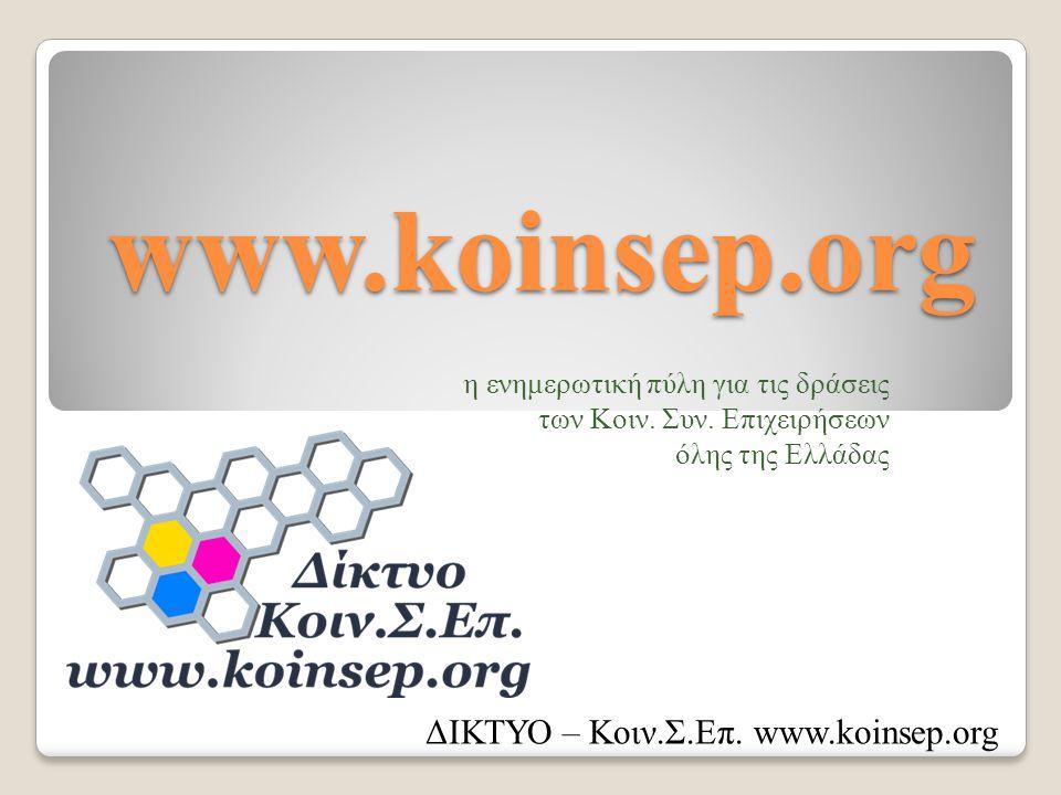 www.koinsep.org η ενημερωτική πύλη για τις δράσεις των Κοιν. Συν. Επιχειρήσεων όλης της Ελλάδας ΔΙΚΤΥΟ – Κοιν.Σ.Επ. www.koinsep.org