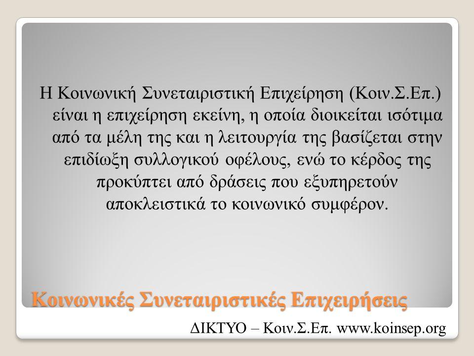 Κοινωνικές Συνεταιριστικές Επιχειρήσεις Η Κοινωνική Συνεταιριστική Επιχείρηση (Κοιν.Σ.Επ.) είναι η επιχείρηση εκείνη, η οποία διοικείται ισότιμα από τα μέλη της και η λειτουργία της βασίζεται στην επιδίωξη συλλογικού οφέλους, ενώ το κέρδος της προκύπτει από δράσεις που εξυπηρετούν αποκλειστικά το κοινωνικό συμφέρον.