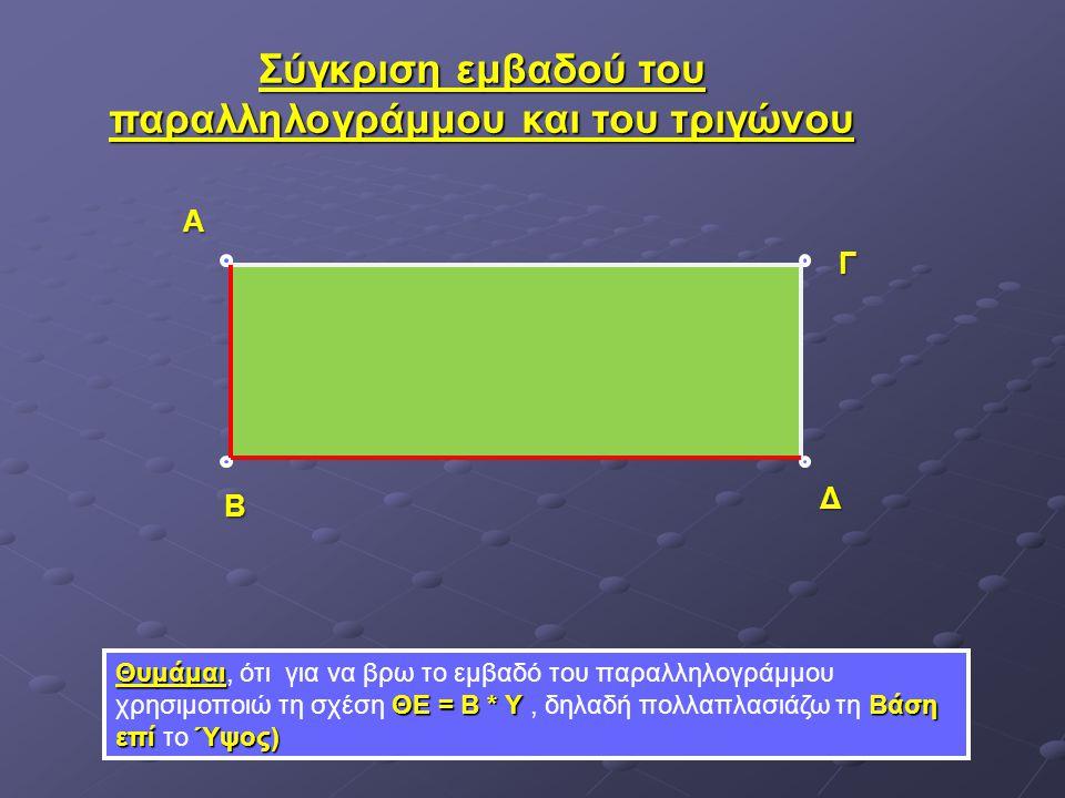 Σύγκριση εμβαδού του παραλληλογράμμου και του τριγώνου Θυμάμαι ΘΕ = Β * ΥΒάση επί Ύψος) Θυμάμαι, ότι για να βρω το εμβαδό του παραλληλογράμμου χρησιμο