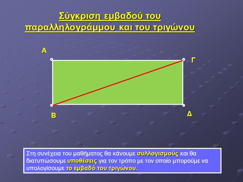 Σύγκριση εμβαδού του παραλληλογράμμου και του τριγώνου συλλογισμούς υποθέσεις το εμβαδό του τριγώνου. Στη συνέχεια του μαθήματος θα κάνουμε συλλογισμο