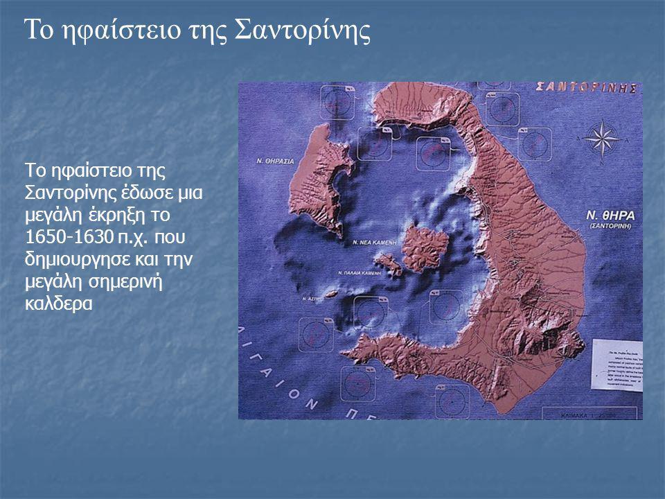 Το ηφαίστειο της Σαντορίνης Το ηφαίστειο της Σαντορίνης έδωσε μια μεγάλη έκρηξη το 1650-1630 π.χ. που δημιουργησε και την μεγάλη σημερινή καλδερα