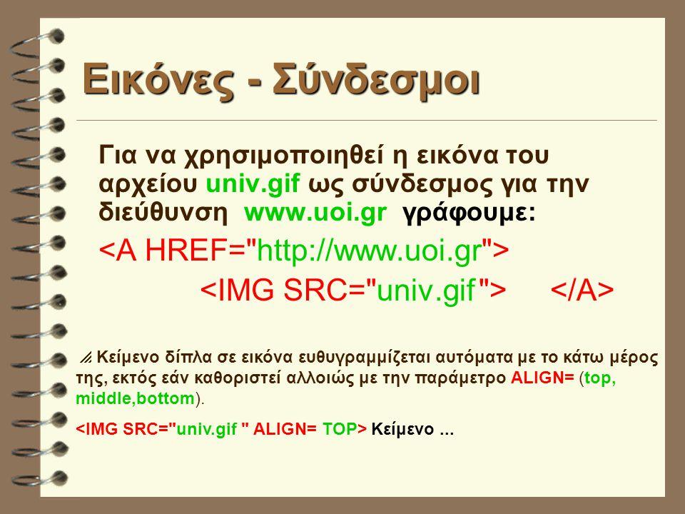 Εικόνες - Σύνδεσμοι Για να χρησιμοποιηθεί η εικόνα του αρχείου univ.gif ως σύνδεσμος για την διεύθυνση www.uoi.gr γράφουμε:  Κείμενο δίπλα σε εικόνα ευθυγραμμίζεται αυτόματα με το κάτω μέρος της, εκτός εάν καθοριστεί αλλοιώς με την παράμετρο ALIGN= (top, middle,bottom).