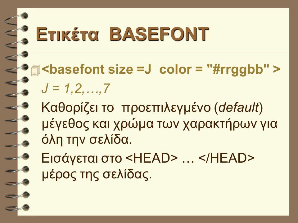 Ετικέτα BASEFONT 4 J = 1,2,…,7 Καθορίζει το προεπιλεγμένο (default) μέγεθος και χρώμα των χαρακτήρων για όλη την σελίδα.