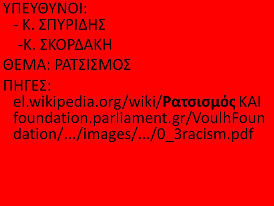 ΥΠΕΥΘΥΝΟΙ: - Κ. ΣΠΥΡΙΔΗΣ -Κ. ΣΚΟΡΔΑΚΗ ΘΕΜΑ: ΡΑΤΣΙΣΜΟΣ ΠΗΓΕΣ: el.wikipedia.org/wiki/Ρατσισμός ΚΑΙ foundation.parliament.gr/VoulhFoun dation/.../images/