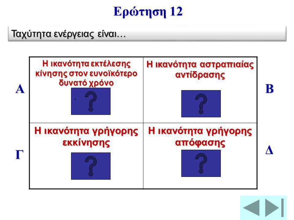 Ταχύτητα ή χρόνος Αντίδρασης Ταχύτητα ενέργειας Ερώτηση 11 ```` Ο χρόνος μέχρι να μετατραπεί σε κίνηση ένα ερέθισμα, ο χρόνος που απαιτείται για την α