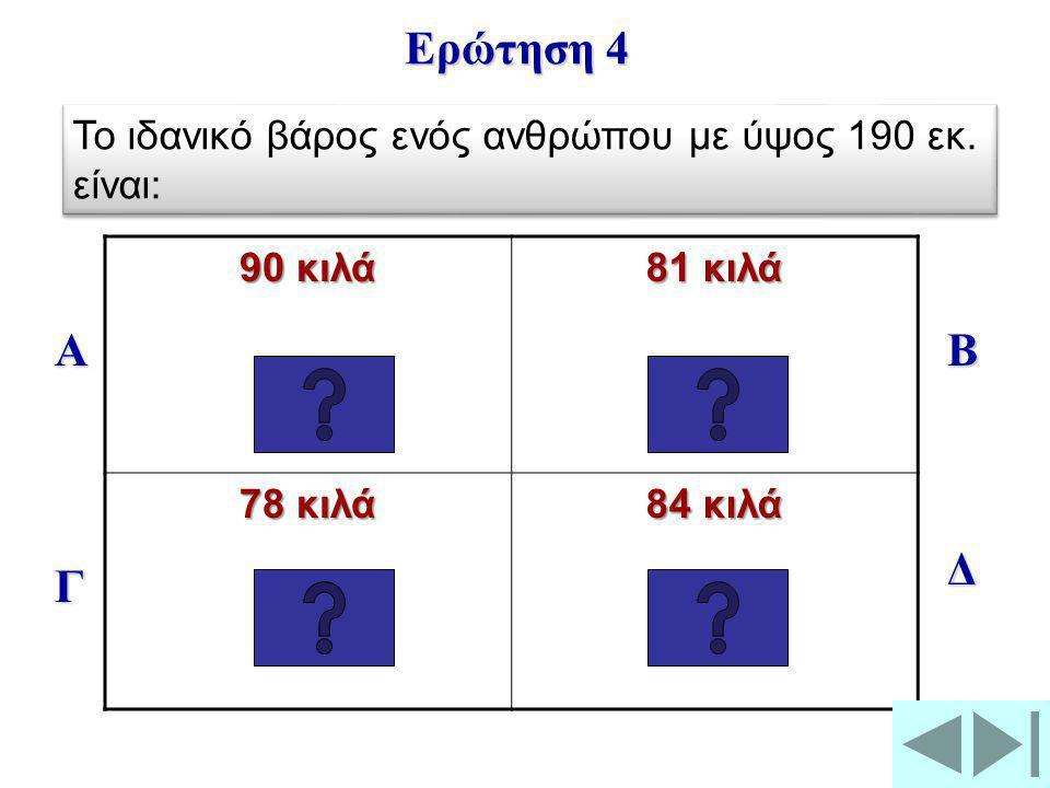90 κιλά 81 κιλά 78 κιλά 84 κιλά Α Γ Β Δ Ερώτηση 4 Το ιδανικό βάρος ενός ανθρώπου με ύψος 190 εκ.