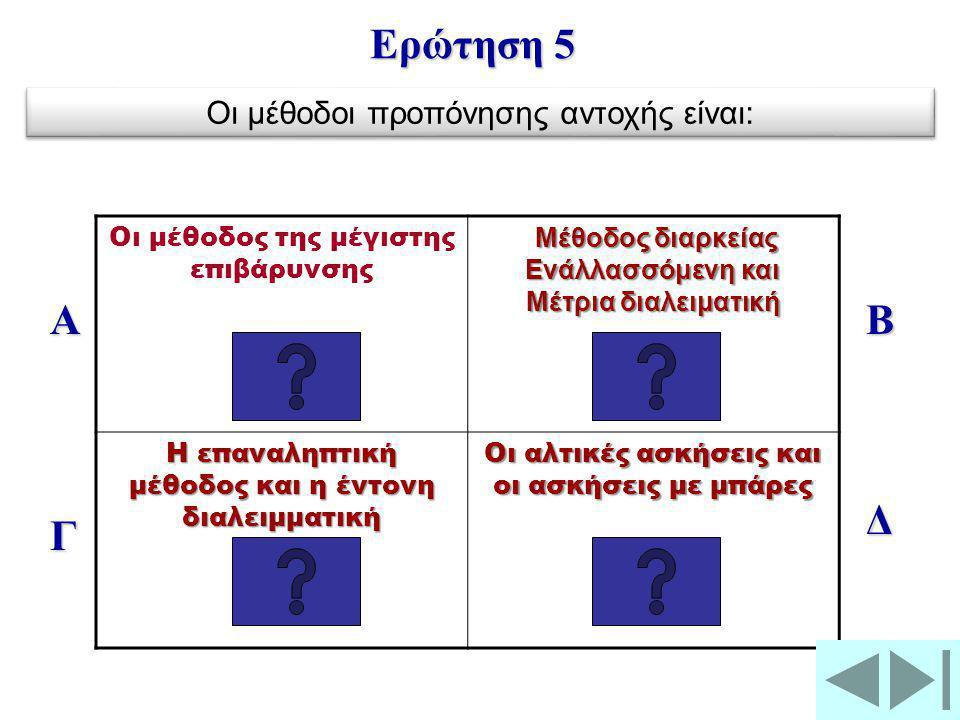 Οι μέθοδος της μέγιστης επιβάρυνσης Μέθοδος διαρκείας Μέθοδος διαρκείας Ενάλλασσόμενη και Μέτρια διαλειματική Η επαναληπτική μέθοδος και η έντονη διαλειμματική Οι αλτικές ασκήσεις και οι ασκήσεις με μπάρες Α Γ Β Δ Ερώτηση 5 Οι μέθοδοι προπόνησης αντοχής είναι: