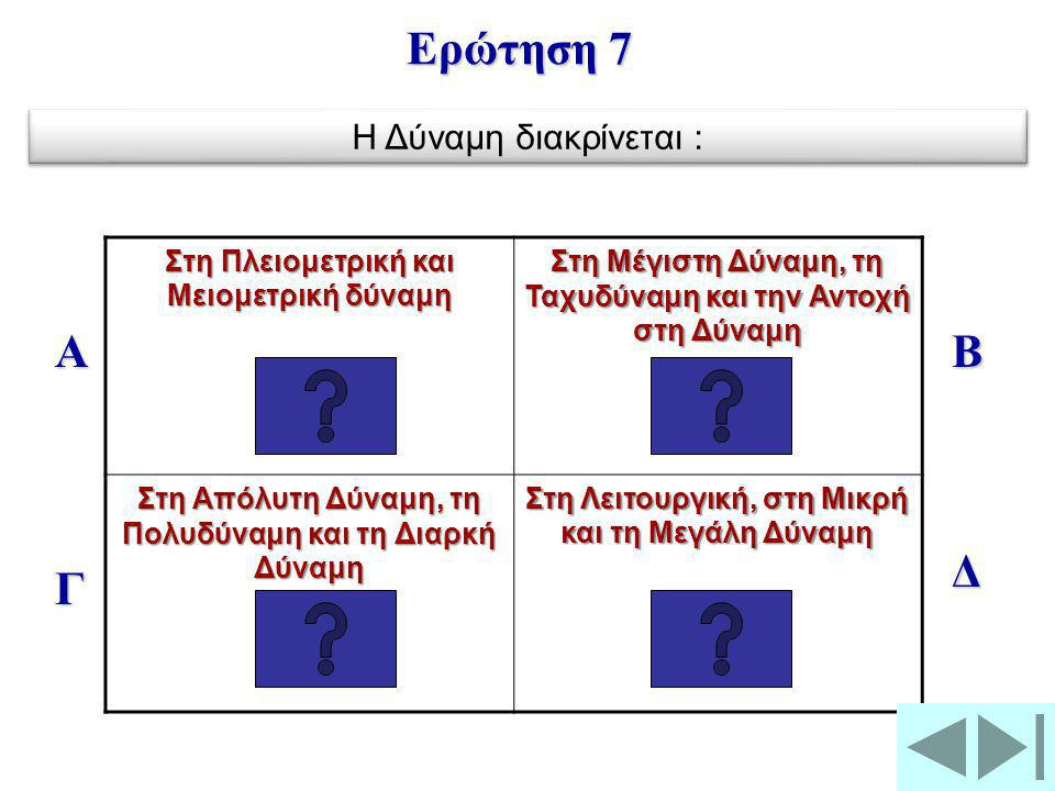 Στη Πλειομετρική και Μειομετρική δύναμη Στη Μέγιστη Δύναμη, τη Ταχυδύναμη και την Αντοχή στη Δύναμη Στη Απόλυτη Δύναμη, τη Πολυδύναμη και τη Διαρκή Δύναμη Στη Λειτουργική, στη Μικρή και τη Μεγάλη Δύναμη Α Γ Β Δ Ερώτηση 7 Η Δύναμη διακρίνεται :