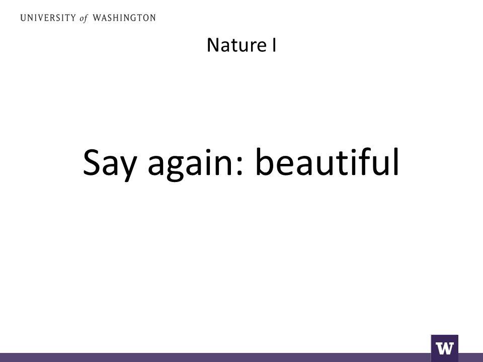 Nature I Say again: beautiful