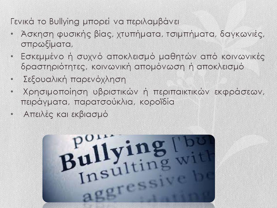 Γενικά το Bullying μπορεί να περιλαμβάνει Άσκηση φυσικής βίας, χτυπήματα, τσιμπήματα, δαγκωνιές, σπρωξίματα, Εσκεμμένο ή συχνό αποκλεισμό μαθητών από