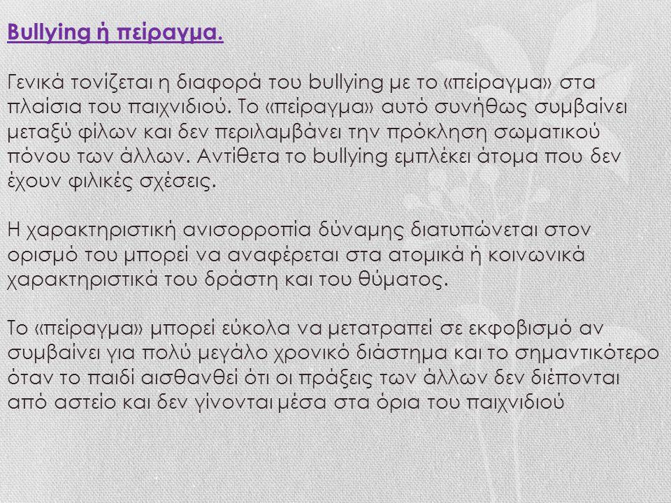 Bullying ή πείραγμα. Γενικά τονίζεται η διαφορά του bullying με το «πείραγμα» στα πλαίσια του παιχνιδιού. Το «πείραγμα» αυτό συνήθως συμβαίνει μεταξύ