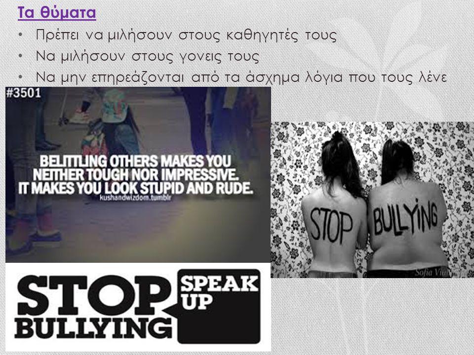 Τα θύματα Πρέπει να μιλήσουν στους καθηγητές τους Να μιλήσουν στους γονεις τους Να μην επηρεάζονται από τα άσχημα λόγια που τους λένε