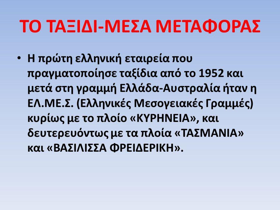 ΤΟ ΤΑΞΙΔΙ-ΜΕΣΑ ΜΕΤΑΦΟΡΑΣ Η πρώτη ελληνική εταιρεία που πραγματοποίησε ταξίδια από το 1952 και μετά στη γραμμή Ελλάδα-Αυστραλία ήταν η ΕΛ.ΜΕ.Σ. (Ελληνι