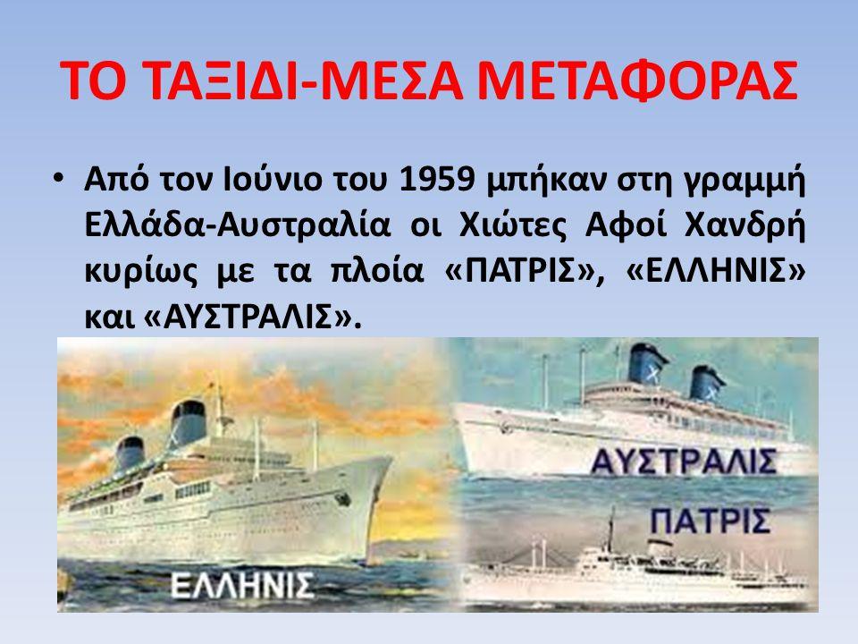 ΤΟ ΤΑΞΙΔΙ-ΜΕΣΑ ΜΕΤΑΦΟΡΑΣ Από τον Ιούνιο του 1959 μπήκαν στη γραμμή Ελλάδα-Αυστραλία οι Χιώτες Αφοί Χανδρή κυρίως με τα πλοία «ΠΑΤΡΙΣ», «ΕΛΛΗΝΙΣ» και «