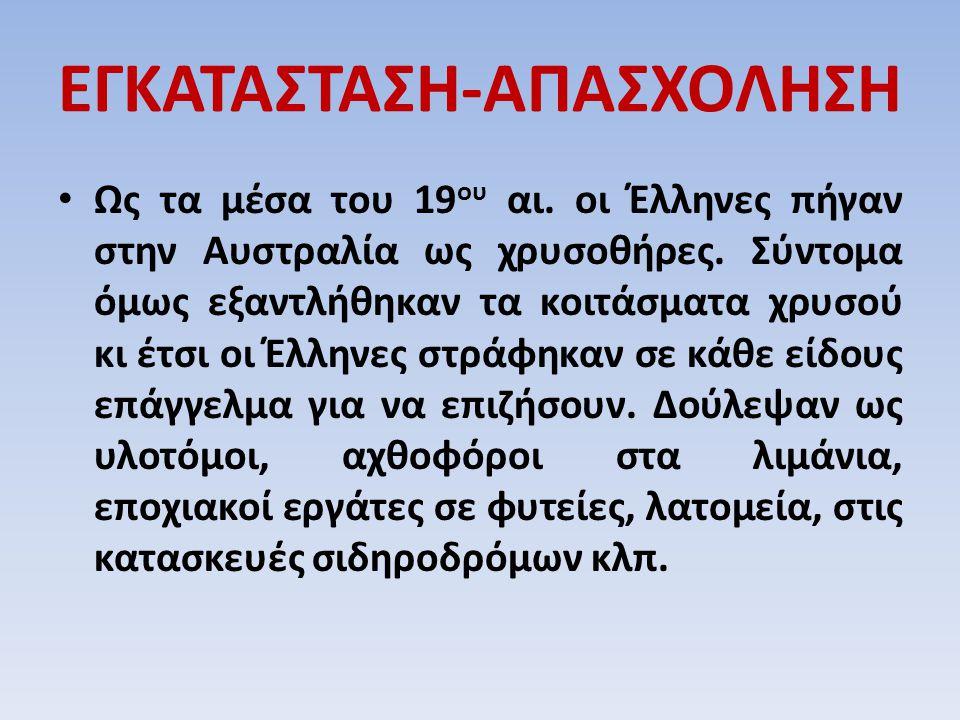 ΕΓΚΑΤΑΣΤΑΣΗ-ΑΠΑΣΧΟΛΗΣΗ Ως τα μέσα του 19 ου αι. οι Έλληνες πήγαν στην Αυστραλία ως χρυσοθήρες. Σύντομα όμως εξαντλήθηκαν τα κοιτάσματα χρυσού κι έτσι