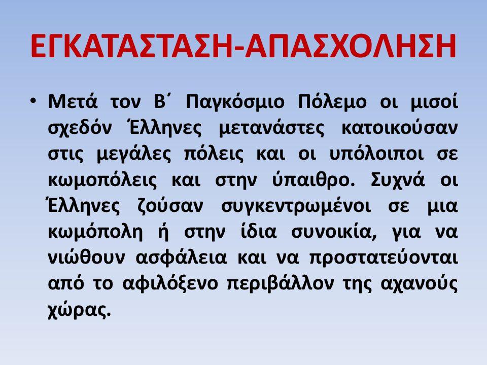 ΕΓΚΑΤΑΣΤΑΣΗ-ΑΠΑΣΧΟΛΗΣΗ Μετά τον Β΄ Παγκόσμιο Πόλεμο οι μισοί σχεδόν Έλληνες μετανάστες κατοικούσαν στις μεγάλες πόλεις και οι υπόλοιποι σε κωμοπόλεις