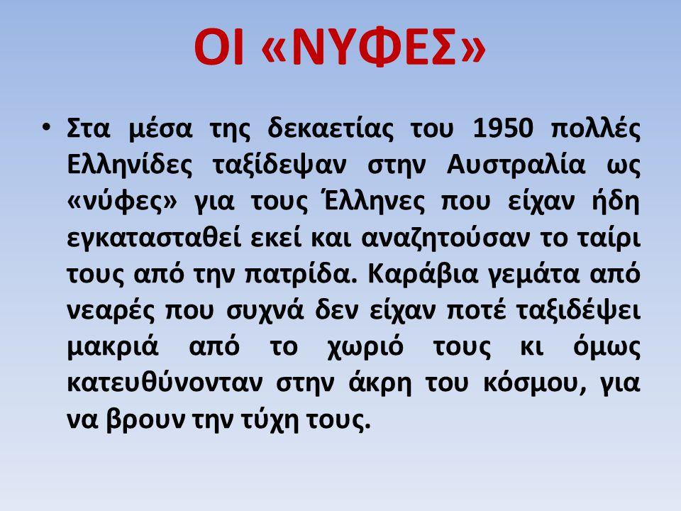 ΟΙ «ΝΥΦΕΣ» Στα μέσα της δεκαετίας του 1950 πολλές Ελληνίδες ταξίδεψαν στην Αυστραλία ως «νύφες» για τους Έλληνες που είχαν ήδη εγκατασταθεί εκεί και α