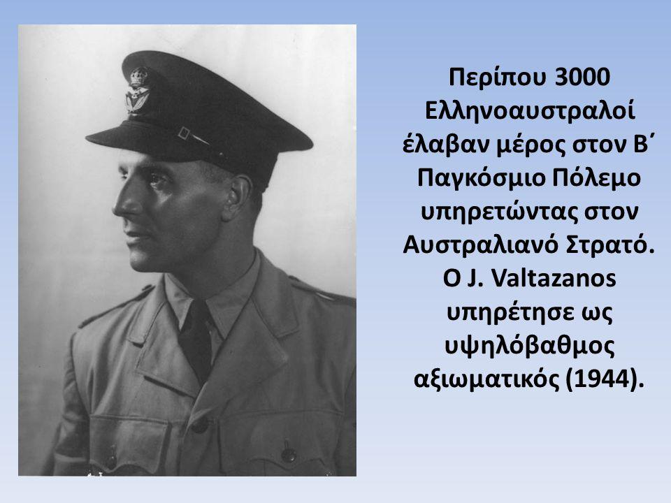 Περίπου 3000 Ελληνοαυστραλοί έλαβαν μέρος στον Β΄ Παγκόσμιο Πόλεμο υπηρετώντας στον Αυστραλιανό Στρατό. Ο J. Valtazanos υπηρέτησε ως υψηλόβαθμος αξιωμ