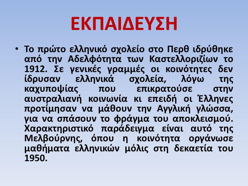 ΕΚΠΑΙΔΕΥΣΗ Το πρώτο ελληνικό σχολείο στο Περθ ιδρύθηκε από την Αδελφότητα των Καστελλοριζίων το 1912. Σε γενικές γραμμές οι κοινότητες δεν ίδρυσαν ελλ