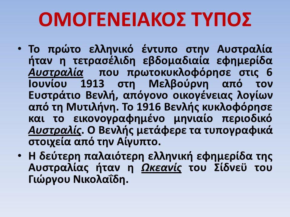 ΟΜΟΓΕΝΕΙΑΚΟΣ ΤΥΠΟΣ Το πρώτο ελληνικό έντυπο στην Αυστραλία ήταν η τετρασέλιδη εβδομαδιαία εφημερίδα Αυστραλία που πρωτοκυκλοφόρησε στις 6 Ιουνίου 1913