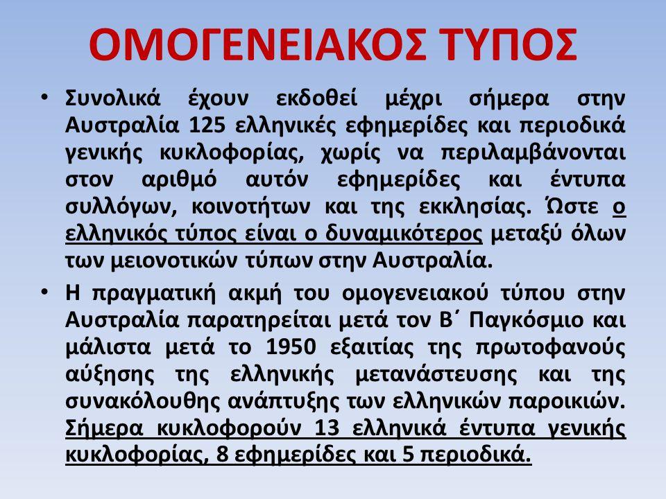 ΟΜΟΓΕΝΕΙΑΚΟΣ ΤΥΠΟΣ Συνολικά έχουν εκδοθεί μέχρι σήμερα στην Αυστραλία 125 ελληνικές εφημερίδες και περιοδικά γενικής κυκλοφορίας, χωρίς να περιλαμβάνο