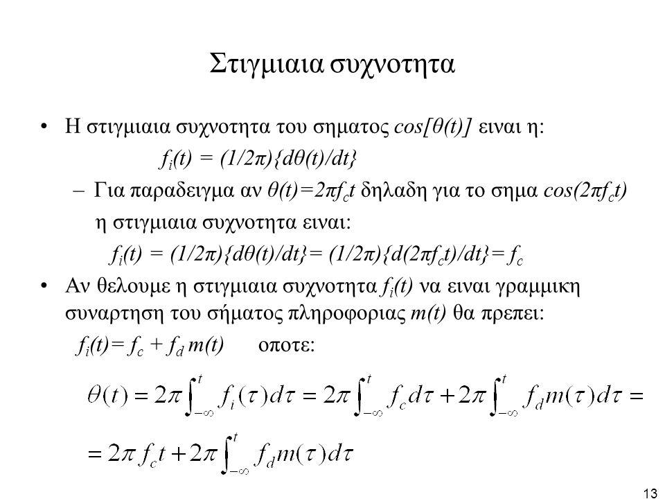 13 Στιγμιαια συχνοτητα Η στιγμιαια συχνοτητα του σηματος cos[θ(t)] ειναι η: f i (t) = (1/2π){dθ(t)/dt} –Για παραδειγμα αν θ(t)=2πf c t δηλαδη για το σ