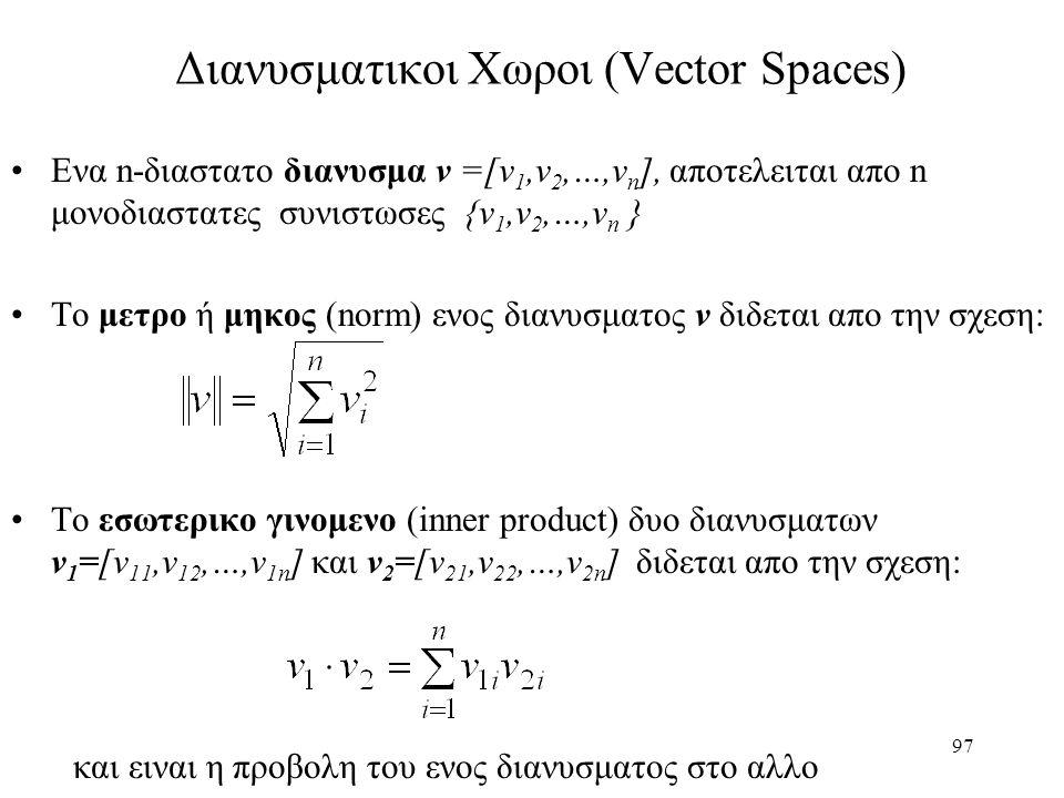 97 Διανυσματικοι Χωροι (Vector Spaces) Ενα n-διαστατο διανυσμα v =[v 1,v 2,…,v n ], αποτελειται απο n μονοδιαστατες συνιστωσες {v 1,v 2,…,v n } Το μετ