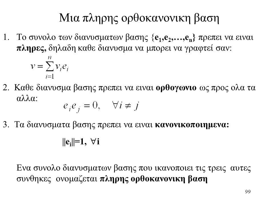 99 Μια πληρης ορθοκανονικη βαση 1.Το συνολο των διανυσματων βασης {e 1,e 2,…,e n } πρεπει να ειναι πληρες, δηλαδη καθε διανυσμα να μπορει να γραφτεί σ