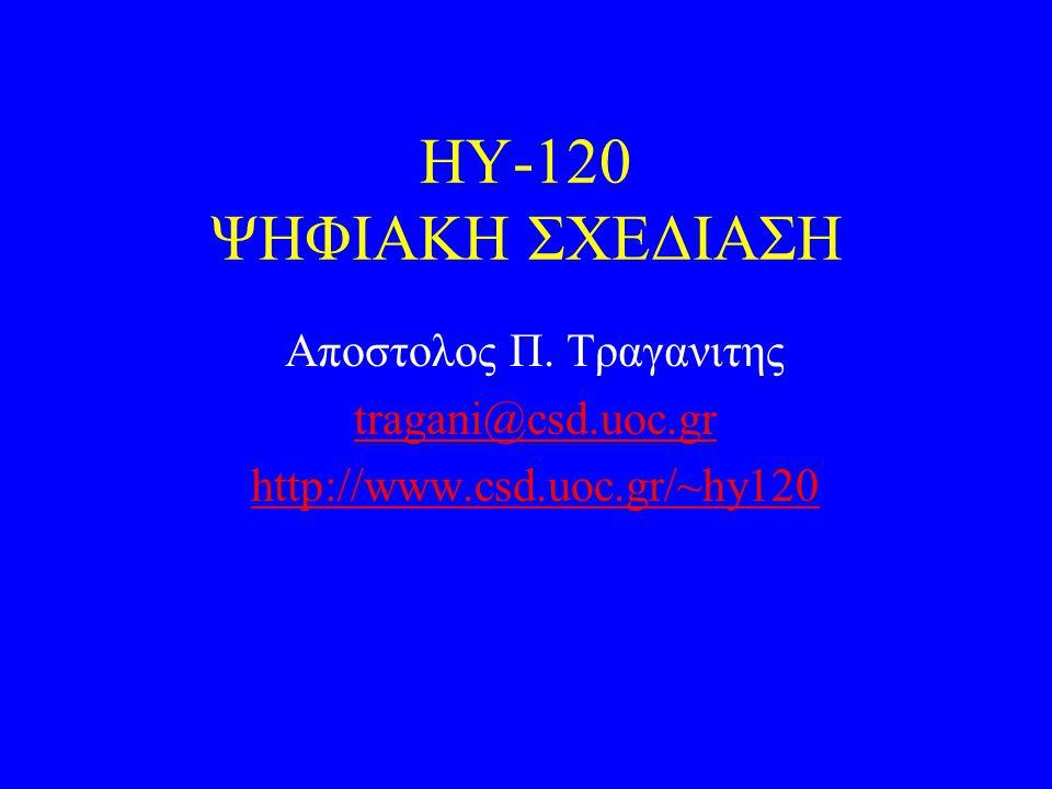 ΗΥ-120 ΨΗΦΙΑΚΗ ΣΧΕΔΙΑΣΗ Αποστολος Π. Τραγανιτης tragani@csd.uoc.gr http://www.csd.uoc.gr/~hy120