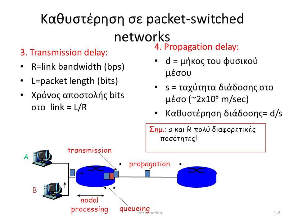 Introduction1-7 Καθυστέρηση κόμβου d proc = processing delay – λίγα microsecs ή λιγότερο d queue = queuing delay – Εξαρτάται από την συμφόρηση (congestion) d trans = transmission delay – = L/R, σημαντικά για μικρής ταχύτητας links d prop = propagation delay – Λίγα microsecs έως εκατοντάδες msecs