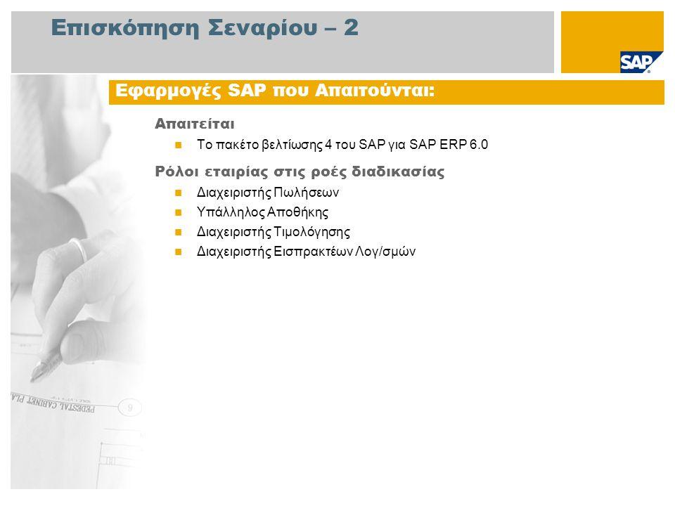 Επισκόπηση Σεναρίου – 2 Απαιτείται Το πακέτο βελτίωσης 4 του SAP για SAP ERP 6.0 Ρόλοι εταιρίας στις ροές διαδικασίας Διαχειριστής Πωλήσεων Υπάλληλος Αποθήκης Διαχειριστής Τιμολόγησης Διαχειριστής Εισπρακτέων Λογ/σμών Εφαρμογές SAP που Απαιτούνται: