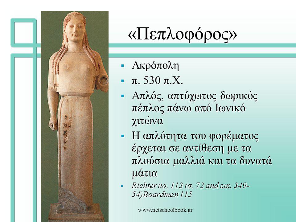 www.netschoolbook.gr «Πεπλοφόρος»  Ακρόπολη  π. 530 π.Χ.  Απλός, απτύχωτος δωρικός πέπλος πάνω από Ιωνικό χιτώνα  Η απλότητα του φορέματος έρχεται