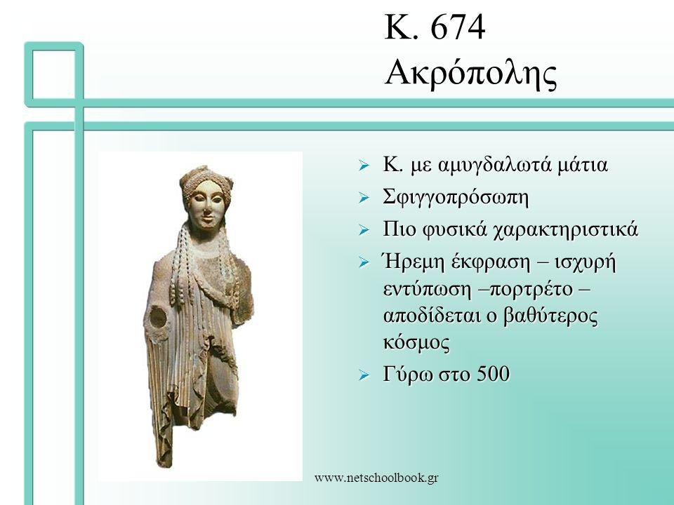 www.netschoolbook.gr Κ. 674 Ακρόπολης  Κ. με αμυγδαλωτά μάτια  Σφιγγοπρόσωπη  Πιο φυσικά χαρακτηριστικά  Ήρεμη έκφραση – ισχυρή εντύπωση –πορτρέτο