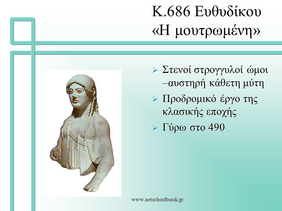 www.netschoolbook.gr Κ.686 Ευθυδίκου «Η μουτρωμένη»  Στενοί στρογγυλοί ώμοι –αυστηρή κάθετη μύτη  Προδρομικό έργο της κλασικής εποχής  Γύρω στο 490