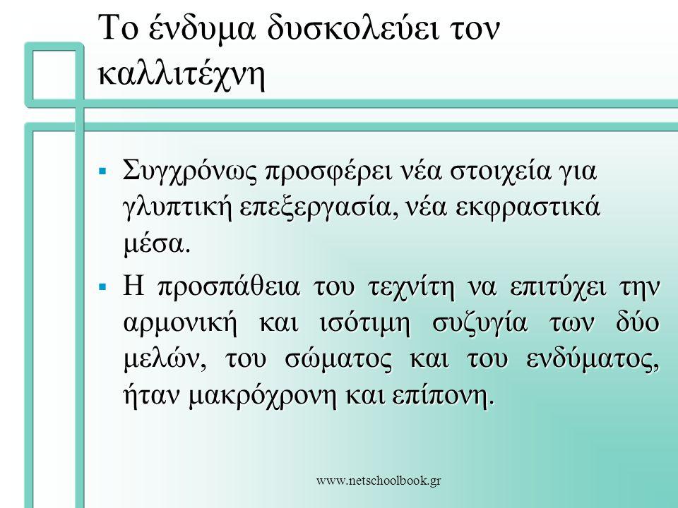 www.netschoolbook.gr Το ένδυμα δυσκολεύει τον καλλιτέχνη  Συγχρόνως προσφέρει νέα στοιχεία για γλυπτική επεξεργασία, νέα εκφραστικά μέσα.  Η προσπάθ
