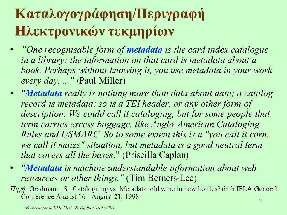 """Μεταδεδομένα-ΤΑΒ ΜΠΣ-Κ.Τοράκη-16/3/2004 17 Καταλογογράφηση/Περιγραφή Ηλεκτρονικών τεκμηρίων """"One recognisable form of metadata is the card index catal"""