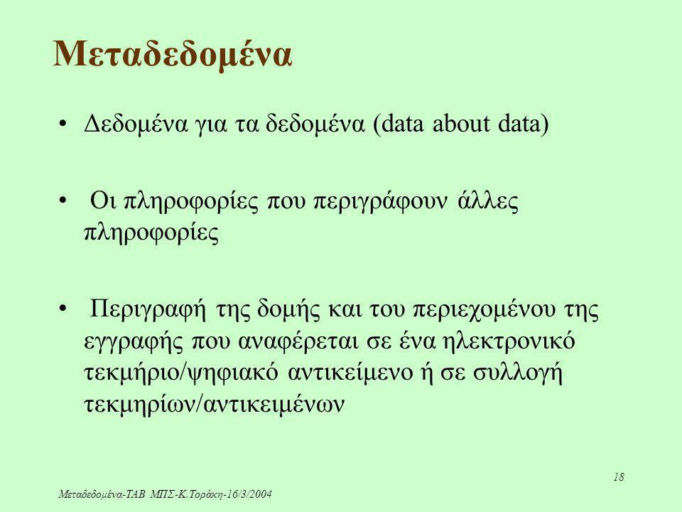 Μεταδεδομένα-ΤΑΒ ΜΠΣ-Κ.Τοράκη-16/3/2004 18 Μεταδεδομένα Δεδομένα για τα δεδομένα (data about data) Οι πληροφορίες που περιγράφουν άλλες πληροφορίες Πε