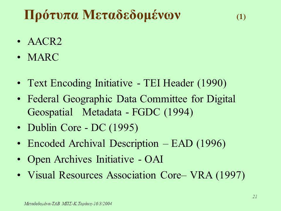 Μεταδεδομένα-ΤΑΒ ΜΠΣ-Κ.Τοράκη-16/3/2004 21 Πρότυπα Μεταδεδομένων (1) AACR2 MARC Text Encoding Initiative - TEI Header (1990) Federal Geographic Data C