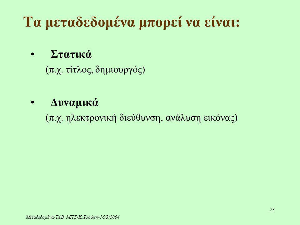 Μεταδεδομένα-ΤΑΒ ΜΠΣ-Κ.Τοράκη-16/3/2004 23 Τα μεταδεδομένα μπορεί να είναι: Στατικά (π.χ. τίτλος, δημιουργός) Δυναμικά (π.χ. ηλεκτρονική διεύθυνση, αν