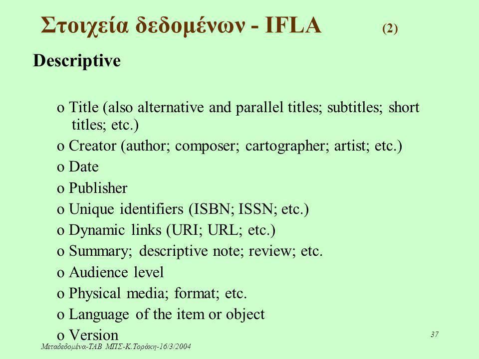 Μεταδεδομένα-ΤΑΒ ΜΠΣ-Κ.Τοράκη-16/3/2004 37 Στοιχεία δεδομένων - IFLA (2) Descriptive o Title (also alternative and parallel titles; subtitles; short t