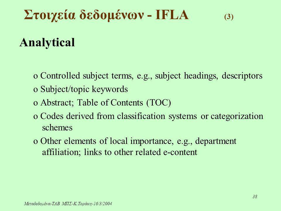 Μεταδεδομένα-ΤΑΒ ΜΠΣ-Κ.Τοράκη-16/3/2004 38 Στοιχεία δεδομένων - IFLA (3) Analytical o Controlled subject terms, e.g., subject headings, descriptors o