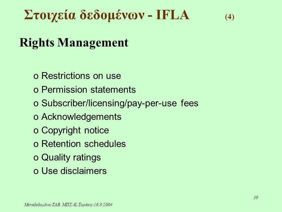 Μεταδεδομένα-ΤΑΒ ΜΠΣ-Κ.Τοράκη-16/3/2004 39 Στοιχεία δεδομένων - IFLA (4) Rights Management o Restrictions on use o Permission statements o Subscriber/