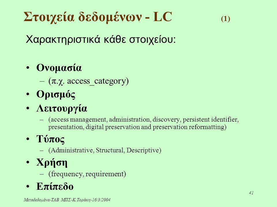 Μεταδεδομένα-ΤΑΒ ΜΠΣ-Κ.Τοράκη-16/3/2004 41 Στοιχεία δεδομένων - LC (1) Χαρακτηριστικά κάθε στοιχείου: Ονομασία –(π.χ. access_category) Ορισμός Λειτουρ