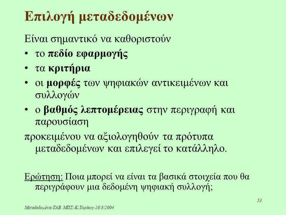 Μεταδεδομένα-ΤΑΒ ΜΠΣ-Κ.Τοράκη-16/3/2004 53 Επιλογή μεταδεδομένων Είναι σημαντικό να καθοριστούν το πεδίο εφαρμογής τα κριτήρια οι μορφές των ψηφιακών