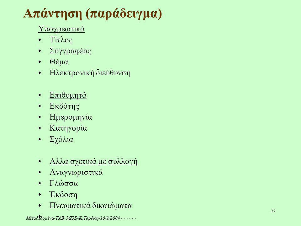 Μεταδεδομένα-ΤΑΒ ΜΠΣ-Κ.Τοράκη-16/3/2004 54 Απάντηση (παράδειγμα) Υποχρεωτικά Τίτλος Συγγραφέας Θέμα Ηλεκτρονική διεύθυνση Επιθυμητά Εκδότης Ημερομηνία