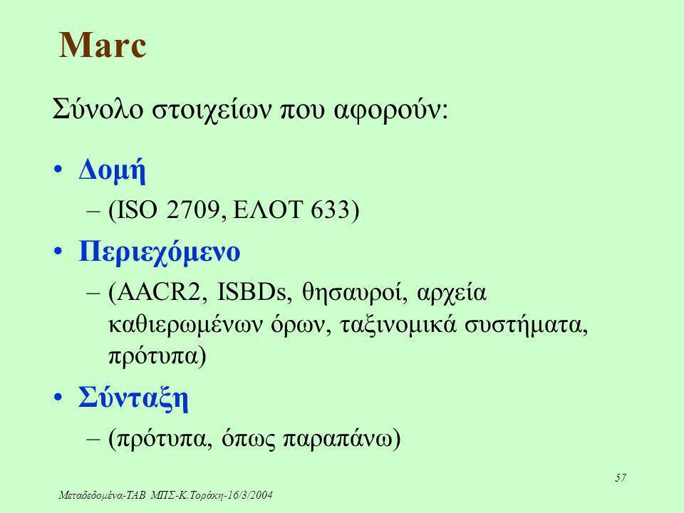 Μεταδεδομένα-ΤΑΒ ΜΠΣ-Κ.Τοράκη-16/3/2004 57 Marc Σύνολο στοιχείων που αφορούν: Δομή –(ISO 2709, ΕΛΟΤ 633) Περιεχόμενο –(AACR2, ISBDs, θησαυροί, αρχεία
