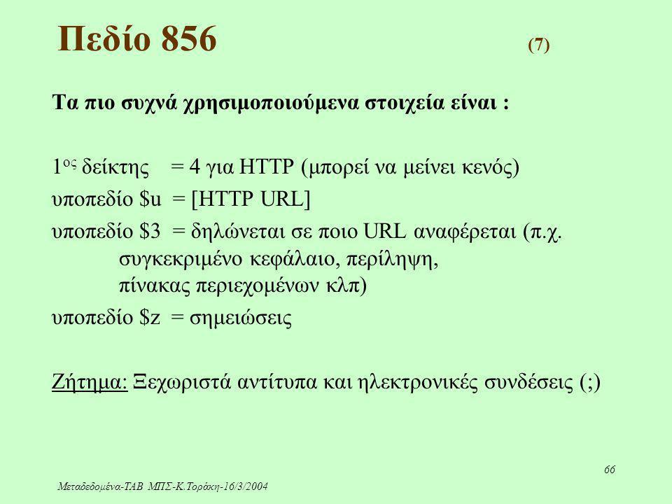 Μεταδεδομένα-ΤΑΒ ΜΠΣ-Κ.Τοράκη-16/3/2004 66 Πεδίο 856 (7) Τα πιο συχνά χρησιμοποιούμενα στοιχεία είναι : 1 ος δείκτης = 4 για HTTP (μπορεί να μείνει κε